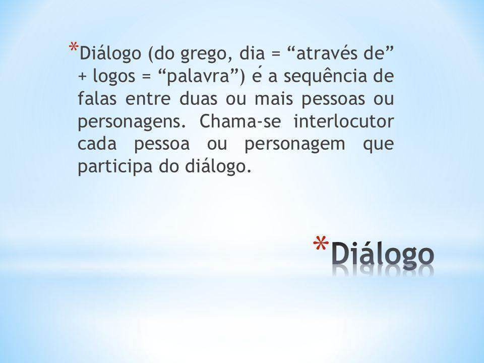 Diálogo (do grego, dia = através de + logos = palavra ) é a sequência de falas entre duas ou mais pessoas ou personagens. Chama-se interlocutor cada pessoa ou personagem que participa do diálogo.