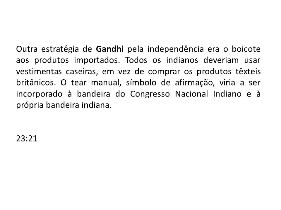 Outra estratégia de Gandhi pela independência era o boicote aos produtos importados. Todos os indianos deveriam usar vestimentas caseiras, em vez de comprar os produtos têxteis britânicos. O tear manual, símbolo de afirmação, viria a ser incorporado à bandeira do Congresso Nacional Indiano e à própria bandeira indiana.