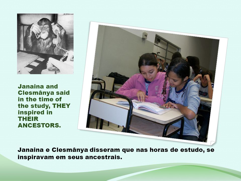 Janaina and Clesmânya said in the time of the study, THEY inspired in THEIR ANCESTORS.