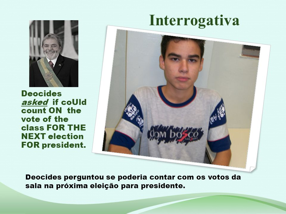 Interrogativa Deocides asked if coUld count ON the vote of the class FOR THE NEXT election FOR president.