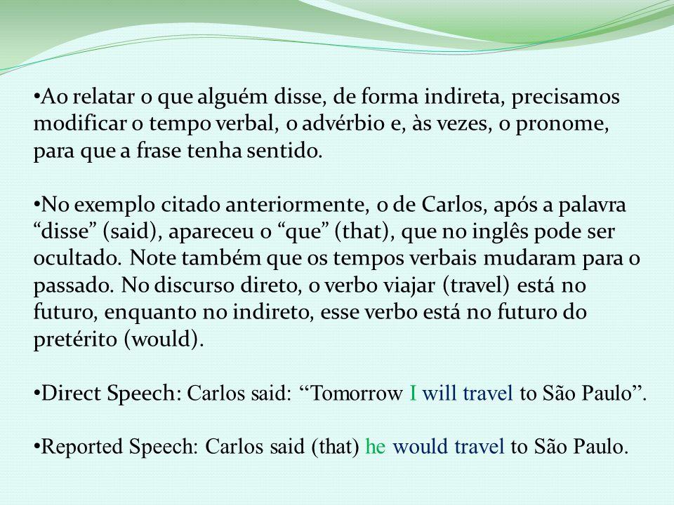 Ao relatar o que alguém disse, de forma indireta, precisamos modificar o tempo verbal, o advérbio e, às vezes, o pronome, para que a frase tenha sentido.