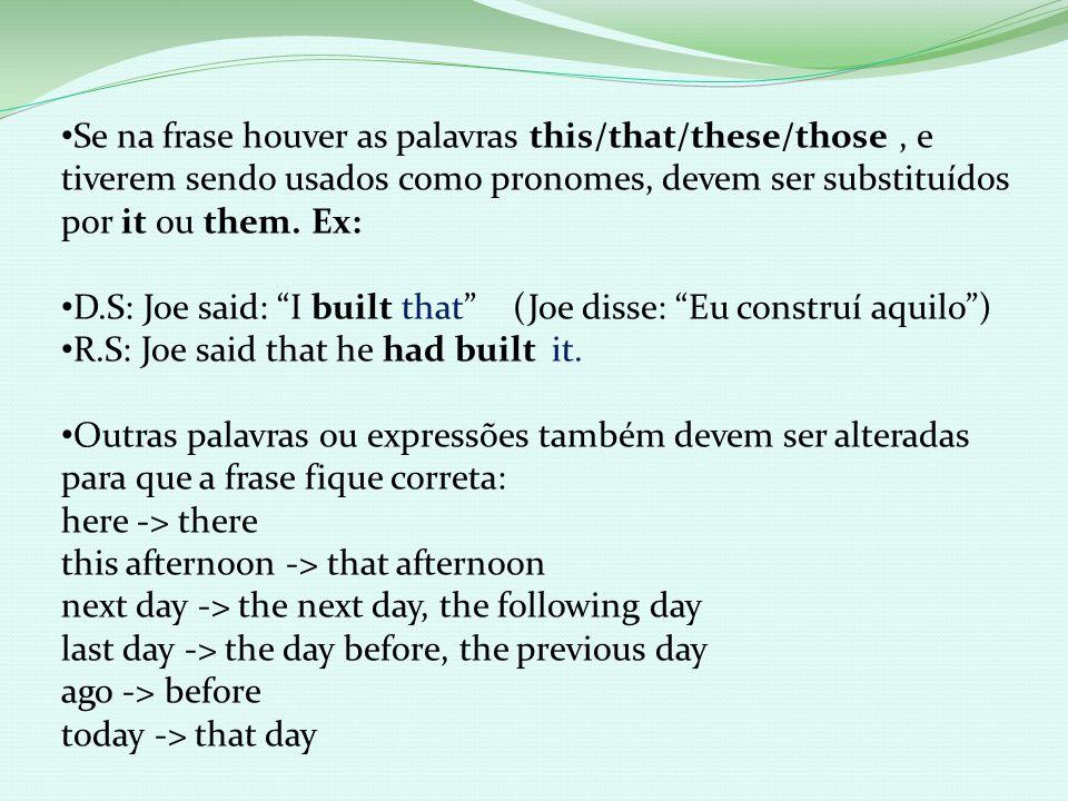 Se na frase houver as palavras this/that/these/those , e tiverem sendo usados como pronomes, devem ser substituídos por it ou them. Ex: