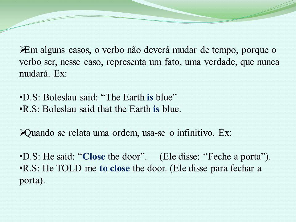 Em alguns casos, o verbo não deverá mudar de tempo, porque o verbo ser, nesse caso, representa um fato, uma verdade, que nunca mudará. Ex: