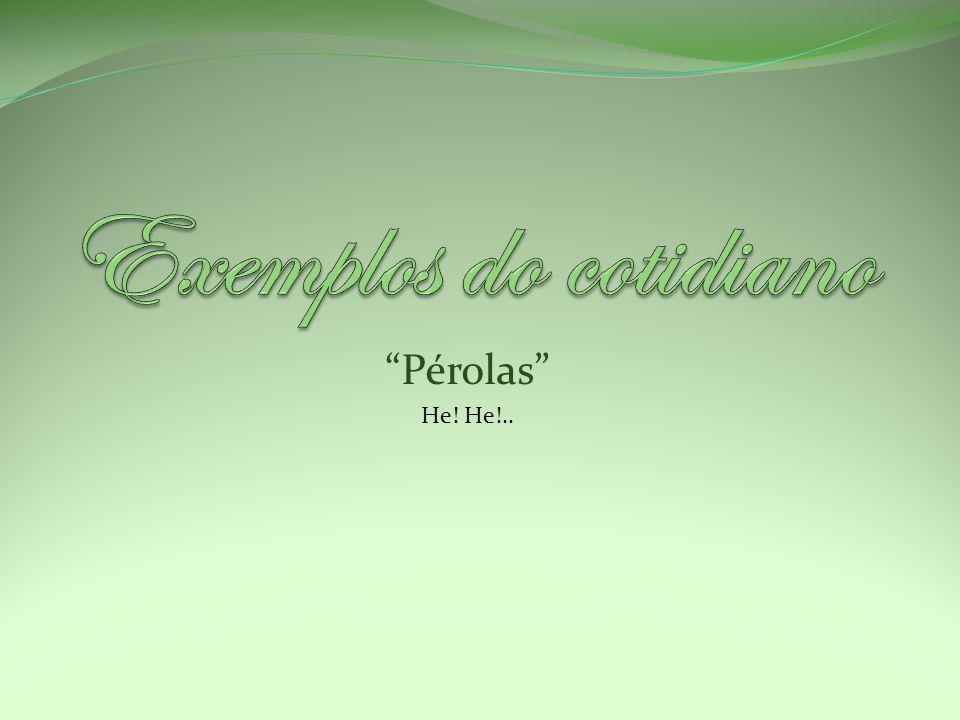 Exemplos do cotidiano Pérolas He! He!..