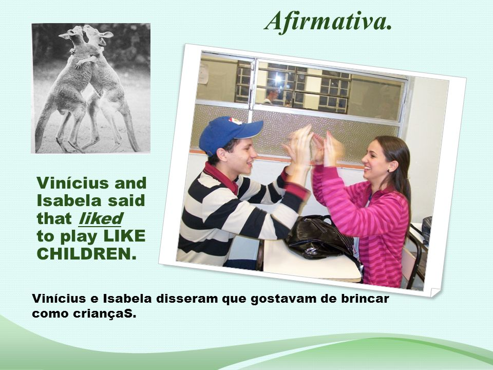 Afirmativa. Vinícius and Isabela said that liked to play LIKE CHILDREN.