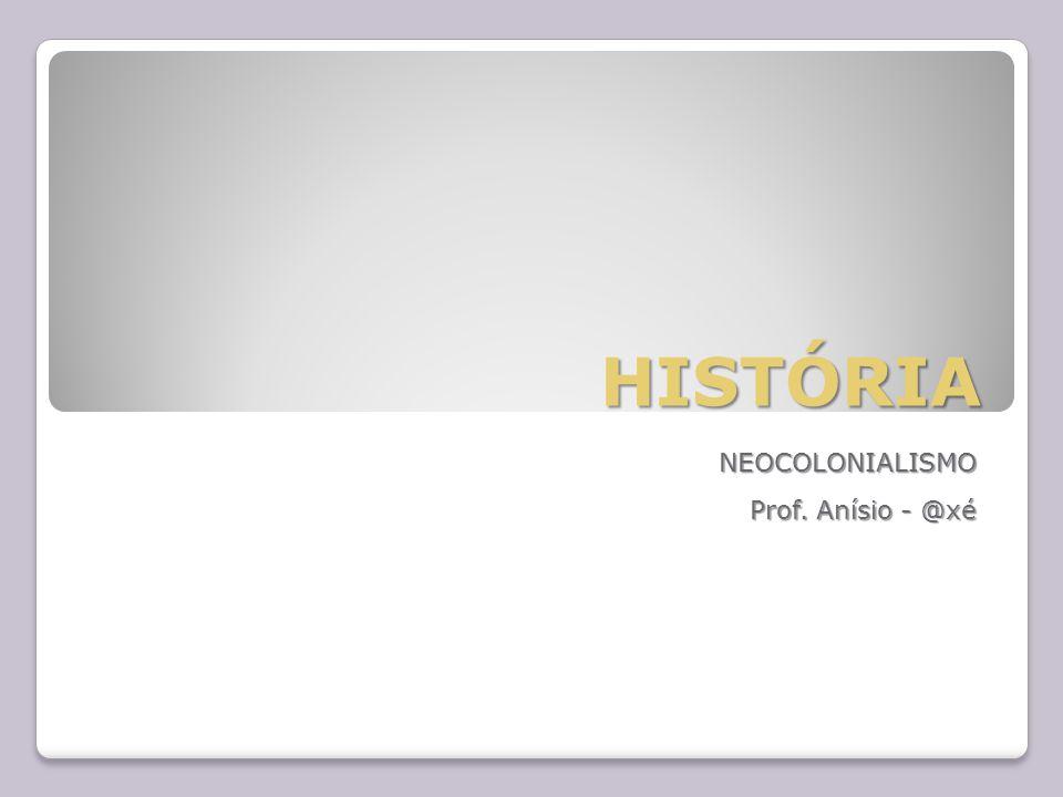 NEOCOLONIALISMO Prof. Anísio - @xé