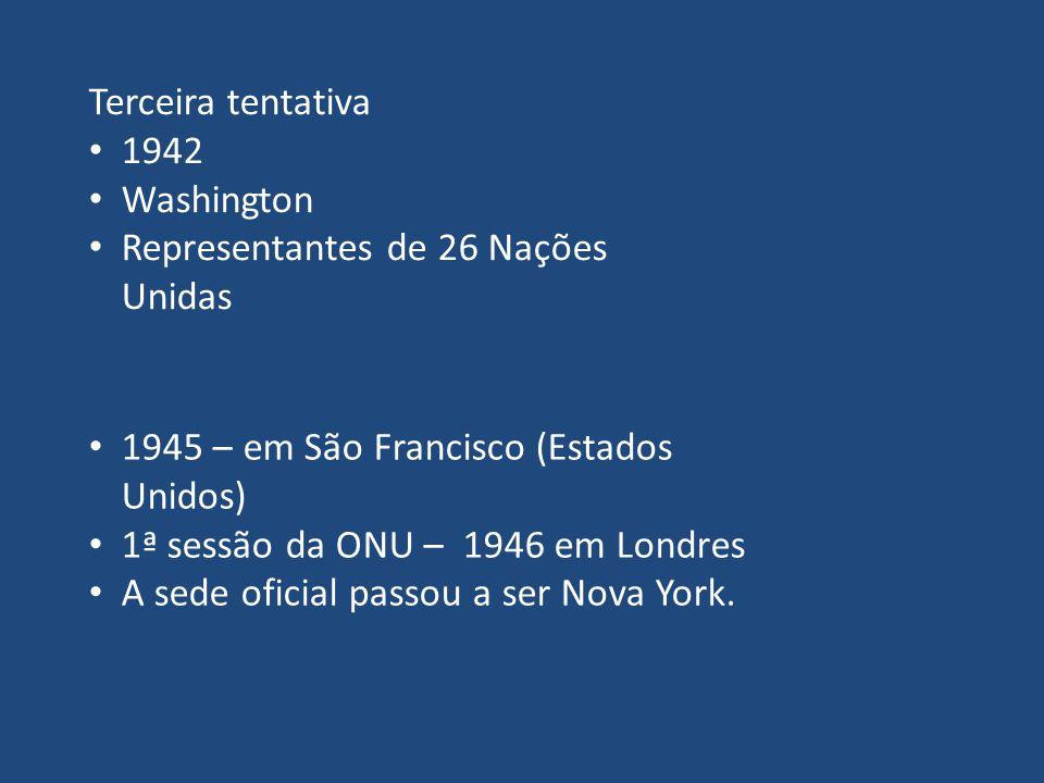 Terceira tentativa 1942. Washington. Representantes de 26 Nações Unidas. 1945 – em São Francisco (Estados Unidos)