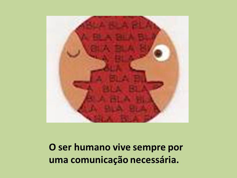 O ser humano vive sempre por uma comunicação necessária.
