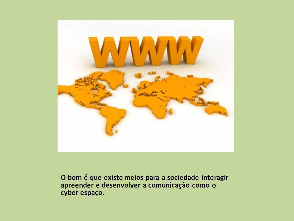 O bom é que existe meios para a sociedade interagir apreender e desenvolver a comunicação como o cyber espaço.