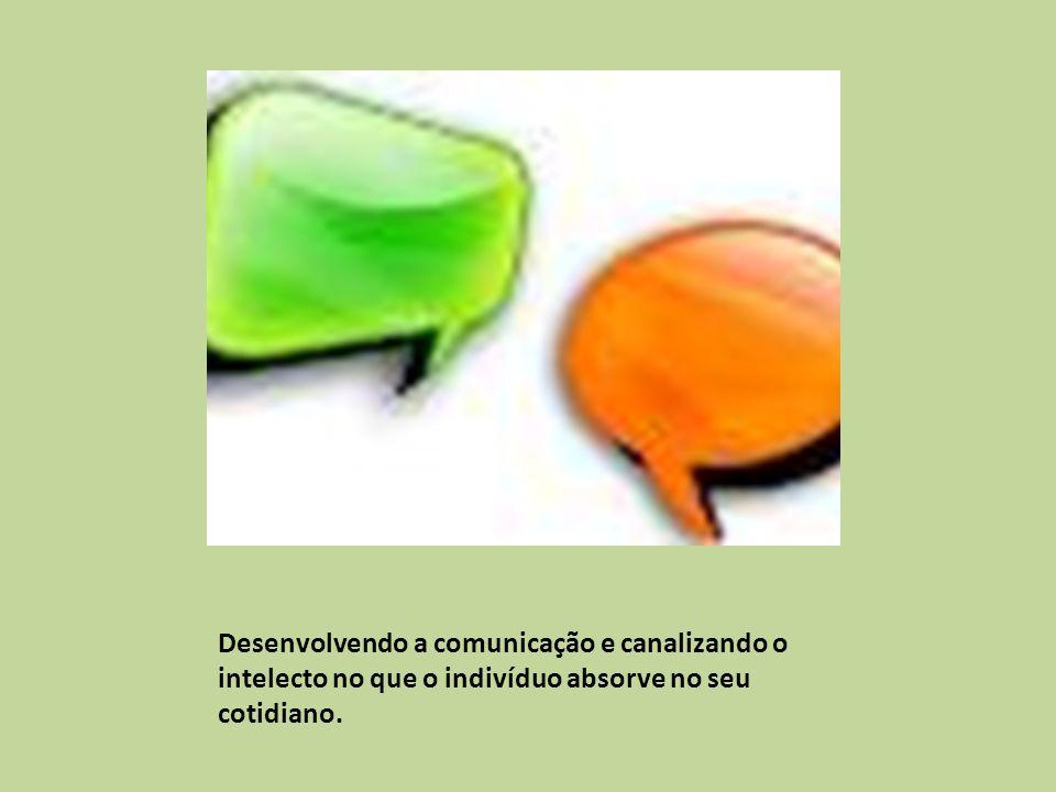 Desenvolvendo a comunicação e canalizando o intelecto no que o indivíduo absorve no seu cotidiano.