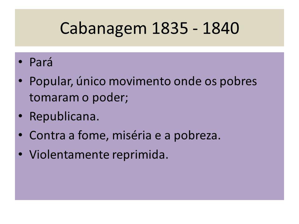 Cabanagem 1835 - 1840 Pará. Popular, único movimento onde os pobres tomaram o poder; Republicana.