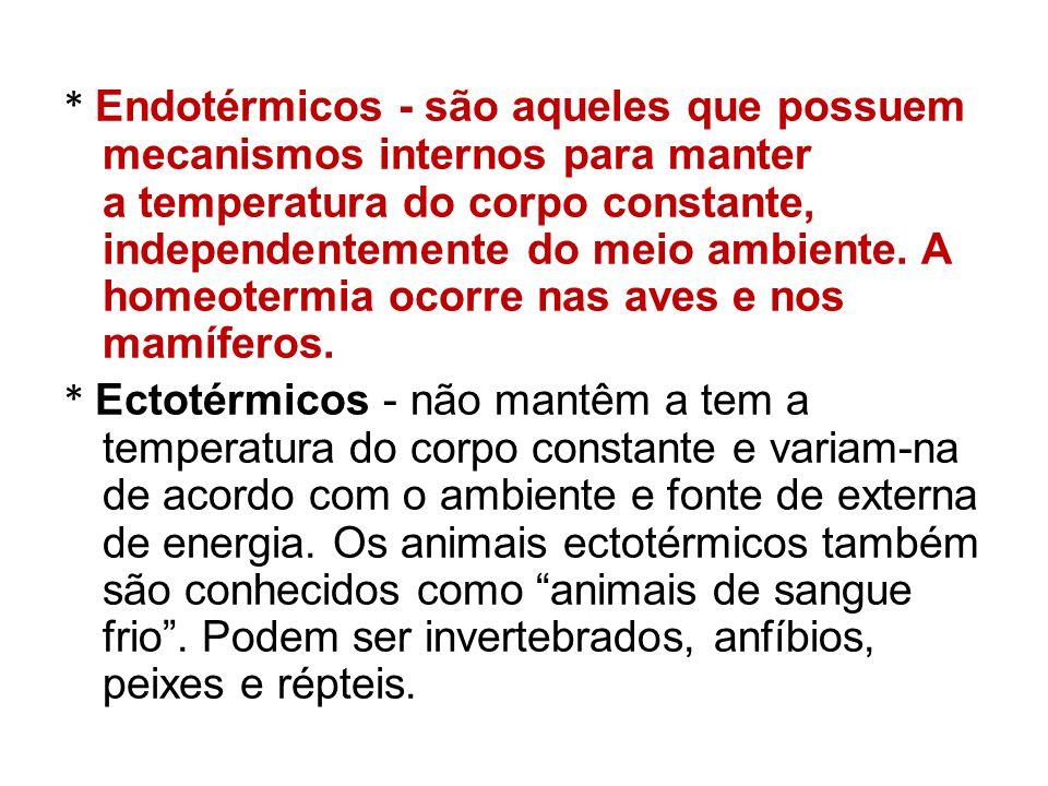 * Endotérmicos - são aqueles que possuem mecanismos internos para manter a temperatura do corpo constante, independentemente do meio ambiente. A homeotermia ocorre nas aves e nos mamíferos.