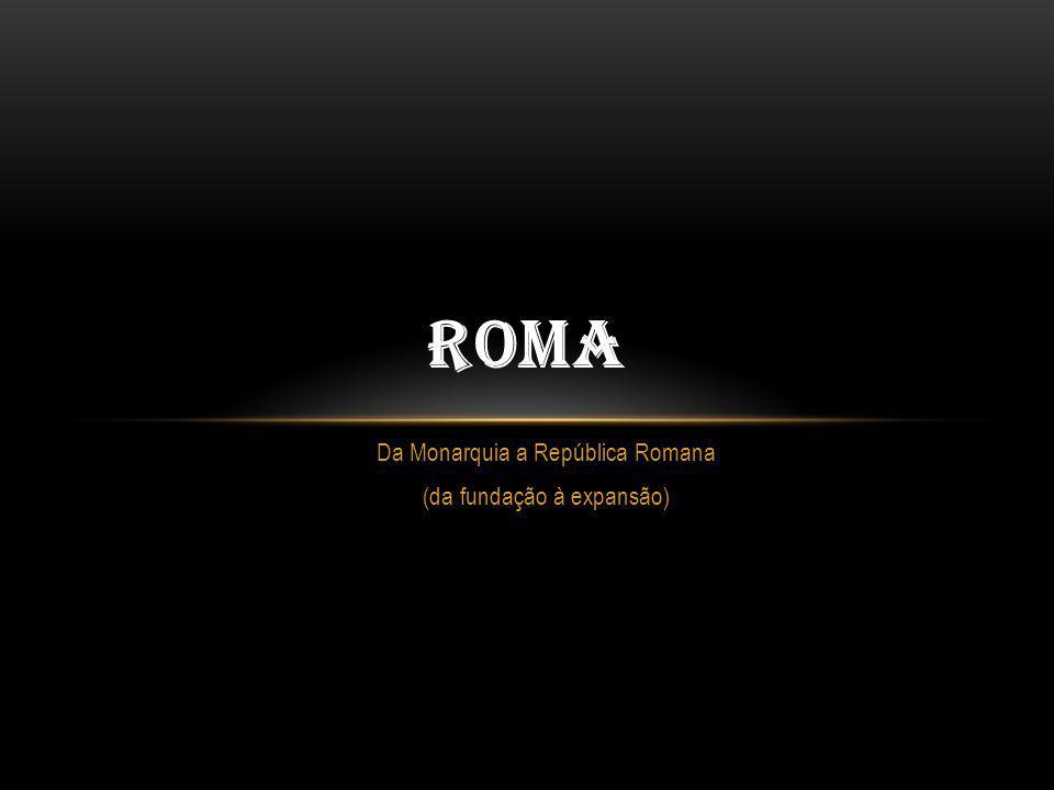 Da Monarquia a República Romana (da fundação à expansão)