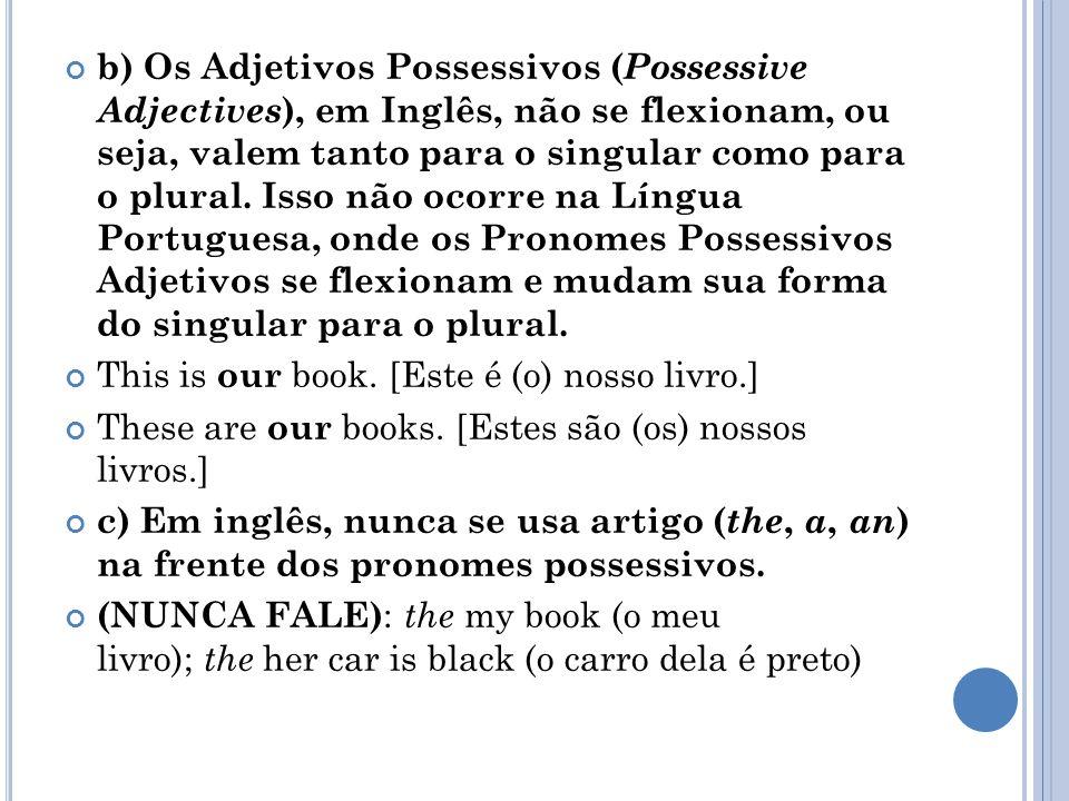 b) Os Adjetivos Possessivos (Possessive Adjectives), em Inglês, não se flexionam, ou seja, valem tanto para o singular como para o plural. Isso não ocorre na Língua Portuguesa, onde os Pronomes Possessivos Adjetivos se flexionam e mudam sua forma do singular para o plural.
