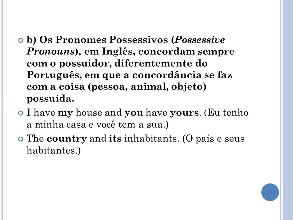 b) Os Pronomes Possessivos (Possessive Pronouns), em Inglês, concordam sempre com o possuidor, diferentemente do Português, em que a concordância se faz com a coisa (pessoa, animal, objeto) possuída.