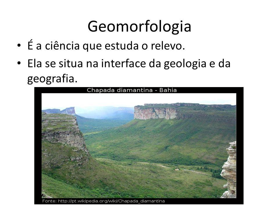 Geomorfologia É a ciência que estuda o relevo.