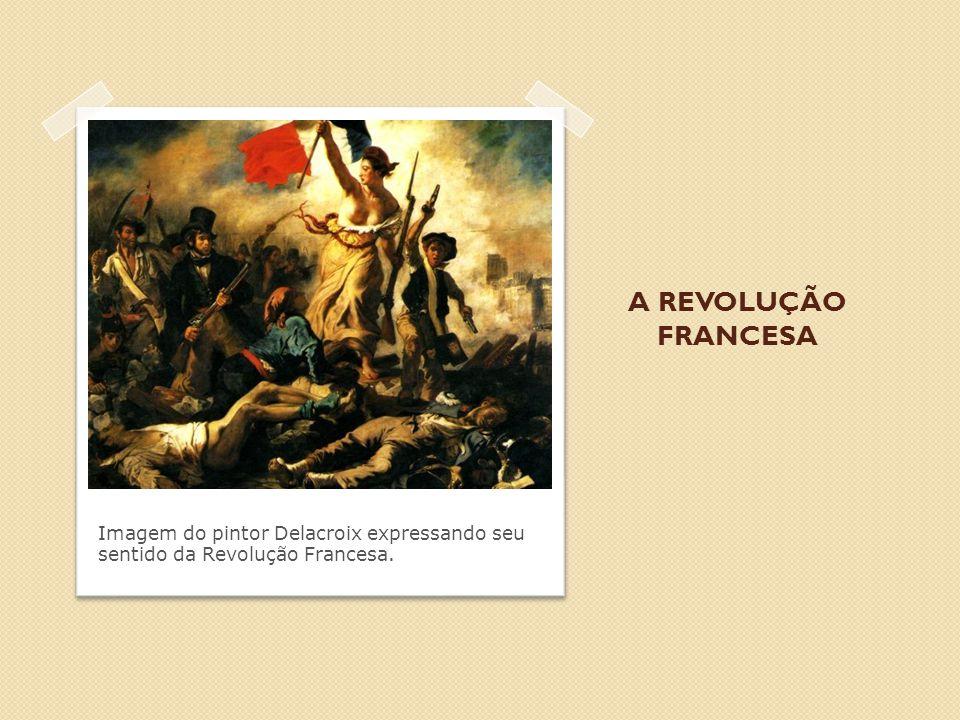 A REVOLUÇÃO FRANCESA Imagem do pintor Delacroix expressando seu sentido da Revolução Francesa.