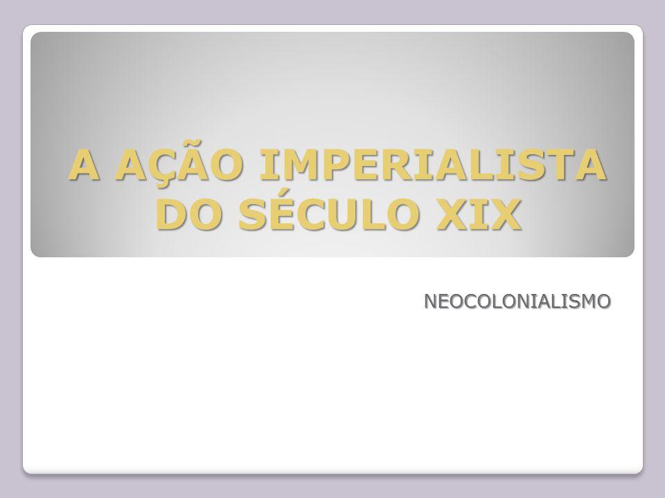 A AÇÃO IMPERIALISTA DO SÉCULO XIX