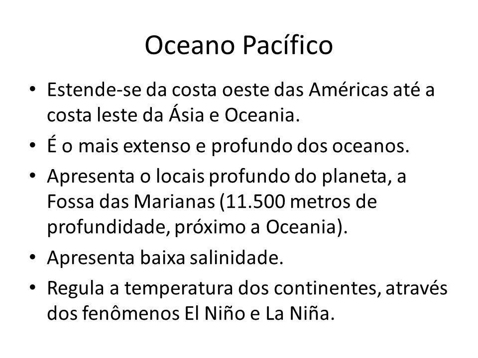 Oceano Pacífico Estende-se da costa oeste das Américas até a costa leste da Ásia e Oceania. É o mais extenso e profundo dos oceanos.