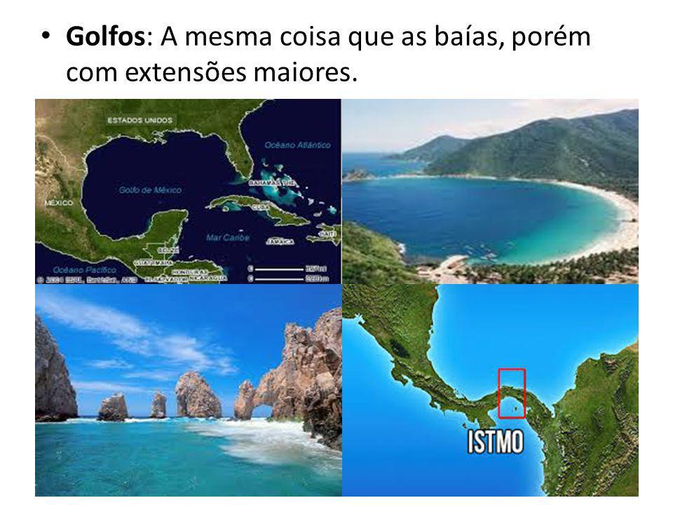Golfos: A mesma coisa que as baías, porém com extensões maiores.