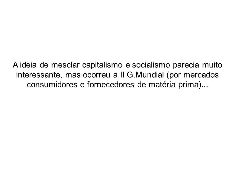 A ideia de mesclar capitalismo e socialismo parecia muito interessante, mas ocorreu a II G.Mundial (por mercados consumidores e fornecedores de matéria prima)...