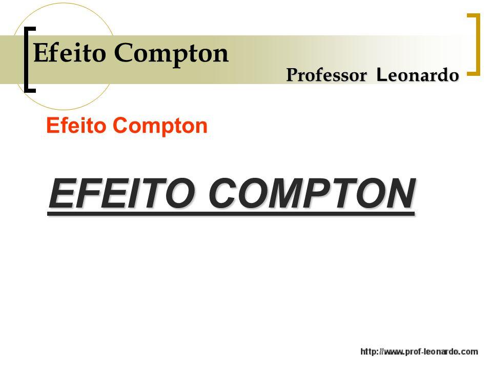 Efeito Compton Professor Leonardo Efeito Compton EFEITO COMPTON