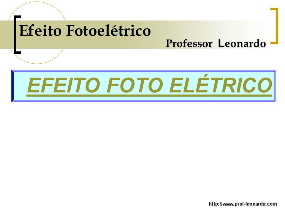 Efeito Fotoelétrico Professor Leonardo EFEITO FOTO ELÉTRICO