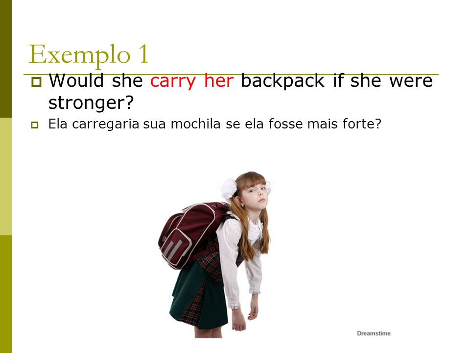Exemplo 1 Would she carry her backpack if she were stronger