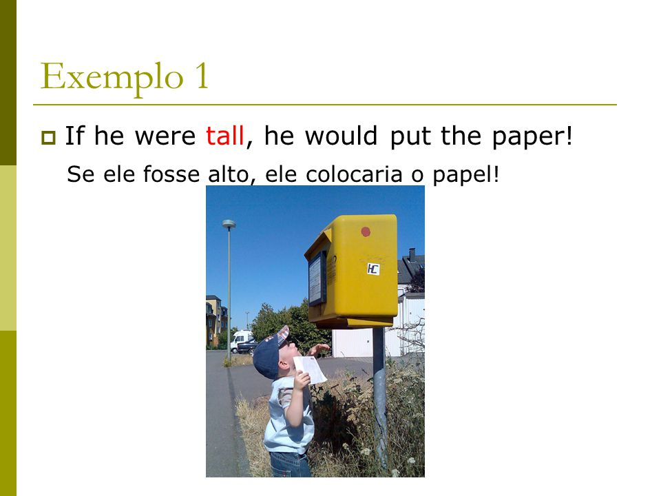 Exemplo 1 If he were tall, he would put the paper!