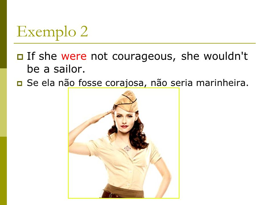 Exemplo 2 If she were not courageous, she wouldn t be a sailor.