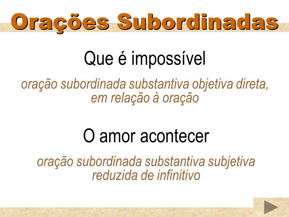 Orações Subordinadas Que é impossível O amor acontecer