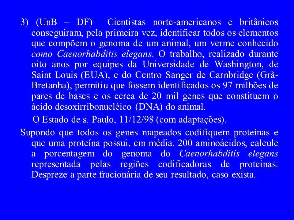 3) (UnB – DF) Cientistas norte-americanos e britânicos conseguiram, pela primeira vez, identificar todos os elementos que compõem o genoma de um animal, um verme conhecido como Caenorhabditis elegans. O trabalho, realizado durante oito anos por equipes da Universidade de Washington, de Saint Louis (EUA), e do Centro Sanger de Carnbridge (Grã-Bretanha), permitiu que fossem identificados os 97 milhões de pares de bases e os cerca de 20 mil genes que constituem o ácido desoxirribonucléico (DNA) do animal.