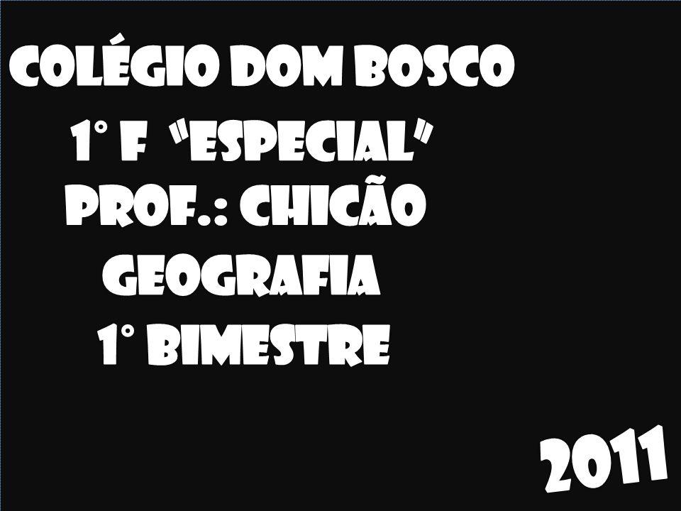 2011 Colégio dom bosco 1° F Especial Prof.: Chicão Geografia