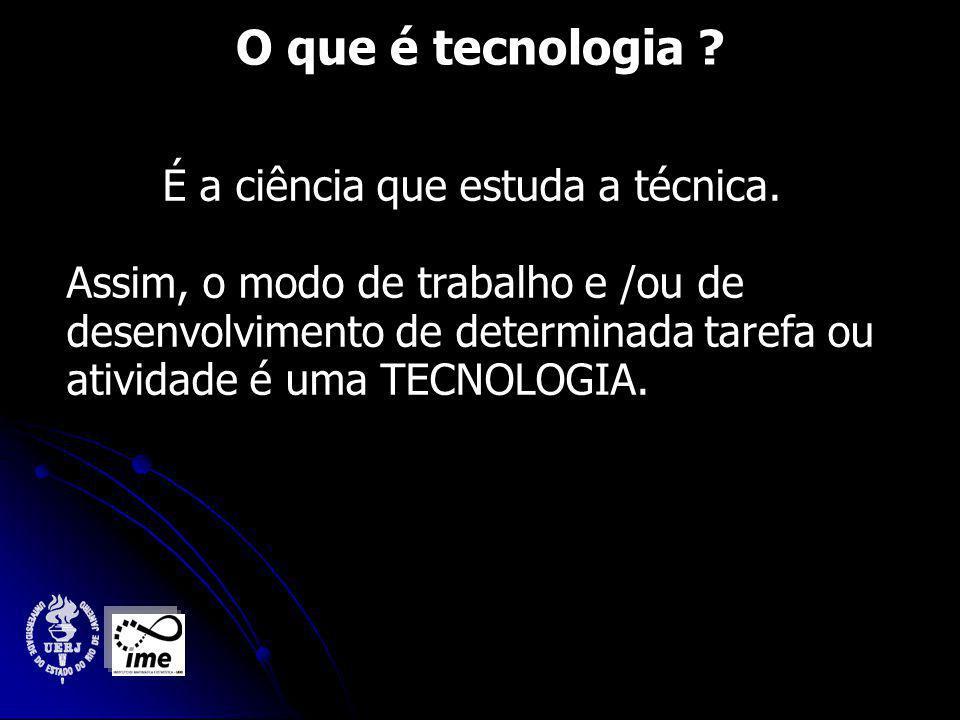 O que é tecnologia É a ciência que estuda a técnica.