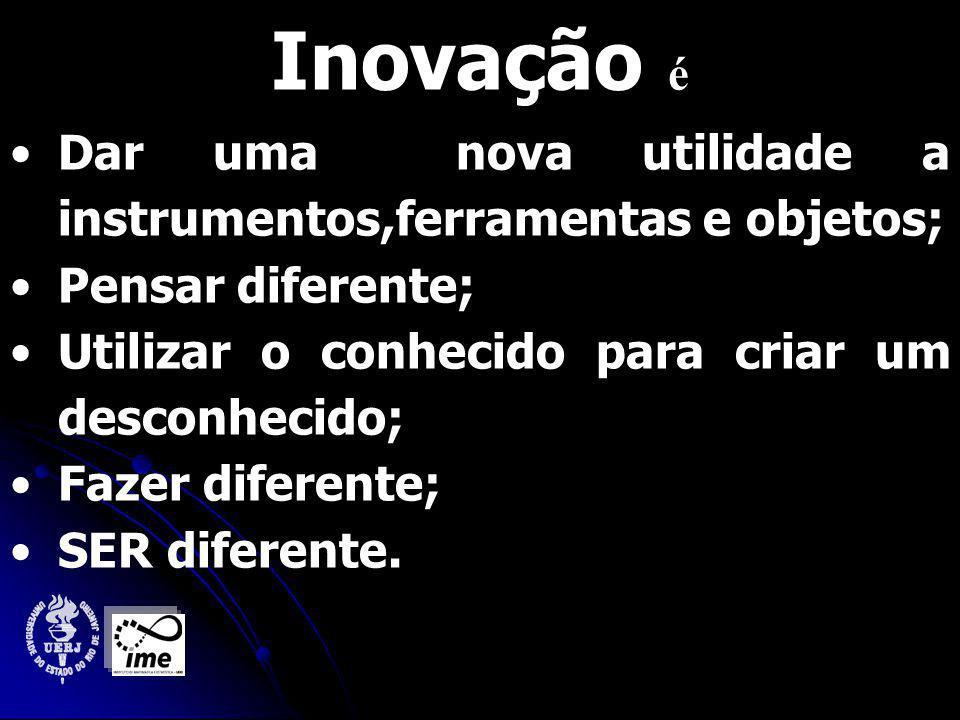 Inovação é Dar uma nova utilidade a instrumentos,ferramentas e objetos; Pensar diferente; Utilizar o conhecido para criar um desconhecido;