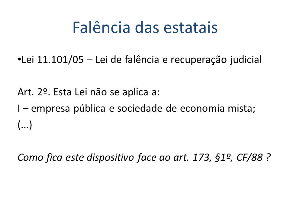Falência das estatais Lei 11.101/05 – Lei de falência e recuperação judicial. Art. 2º. Esta Lei não se aplica a: