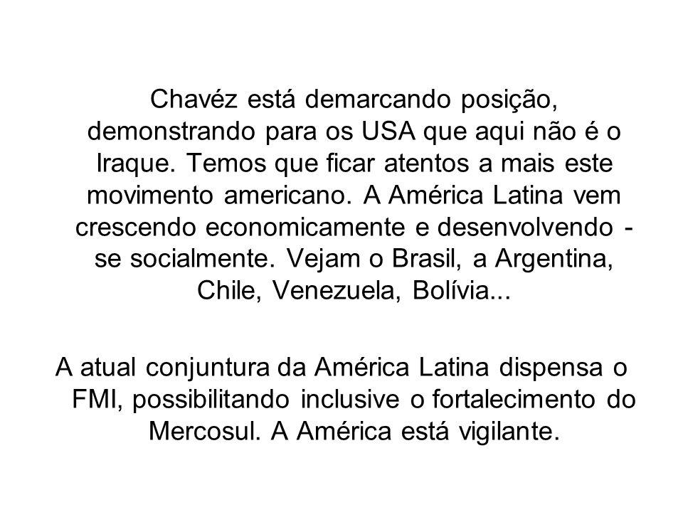 Chavéz está demarcando posição, demonstrando para os USA que aqui não é o Iraque. Temos que ficar atentos a mais este movimento americano. A América Latina vem crescendo economicamente e desenvolvendo - se socialmente. Vejam o Brasil, a Argentina, Chile, Venezuela, Bolívia...