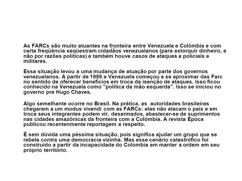 As FARCs são muito atuantes na fronteira entre Venezuela e Colômbia e com certa freqüência seqüestram cidadãos venezuelanos (para extorquir dinheiro, e não por razões políticas) e também houve casos de ataques a policiais e militares. Essa situação levou a uma mudança de atuação por parte dos governos venezuelanos. A partir de 1989 a Venezuela começou a se aproximar das Farc no sentido de oferecer benefícios em troca da isenção de ataques. Isso ficou conhecido na Venezuela como política da mão esquerda . Isso se iniciou no governo pre Hugo Chaves.