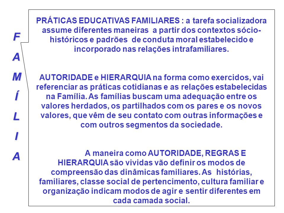 PRÁTICAS EDUCATIVAS FAMILIARES : a tarefa socializadora assume diferentes maneiras a partir dos contextos sócio-históricos e padrões de conduta moral estabelecido e incorporado nas relações intrafamiliares.