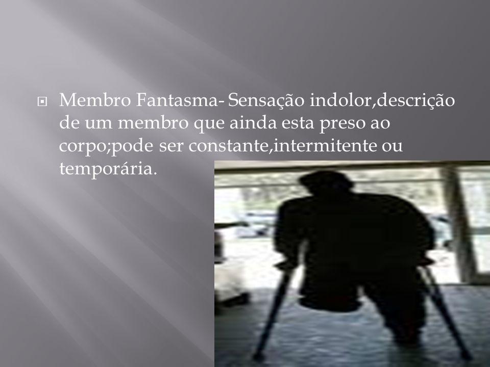Membro Fantasma- Sensação indolor,descrição de um membro que ainda esta preso ao corpo;pode ser constante,intermitente ou temporária.