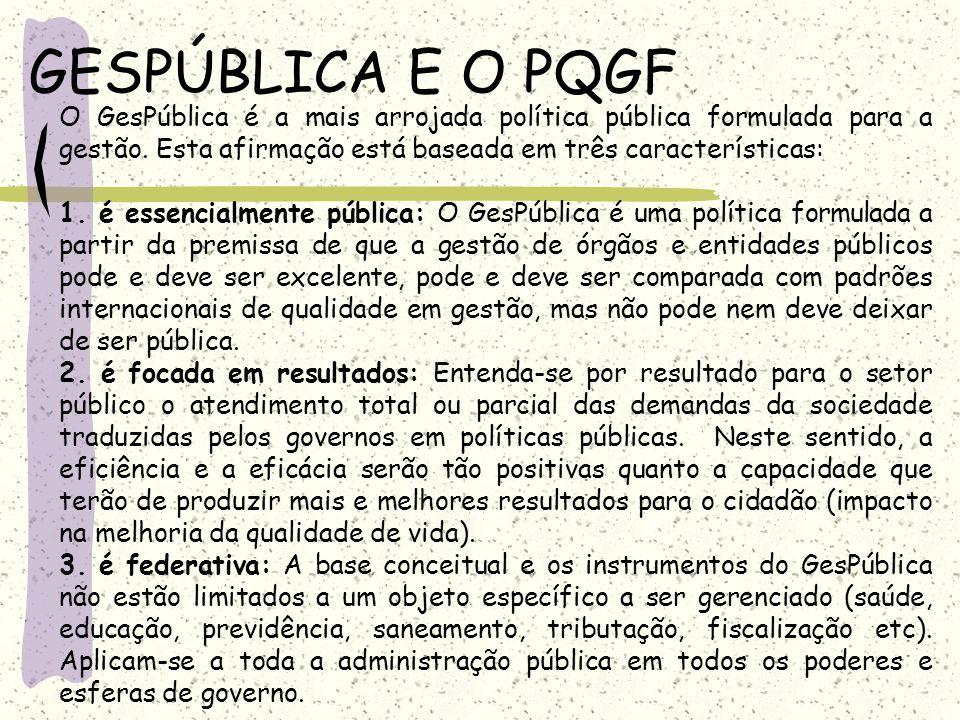GESPÚBLICA E O PQGF O GesPública é a mais arrojada política pública formulada para a gestão. Esta afirmação está baseada em três características: