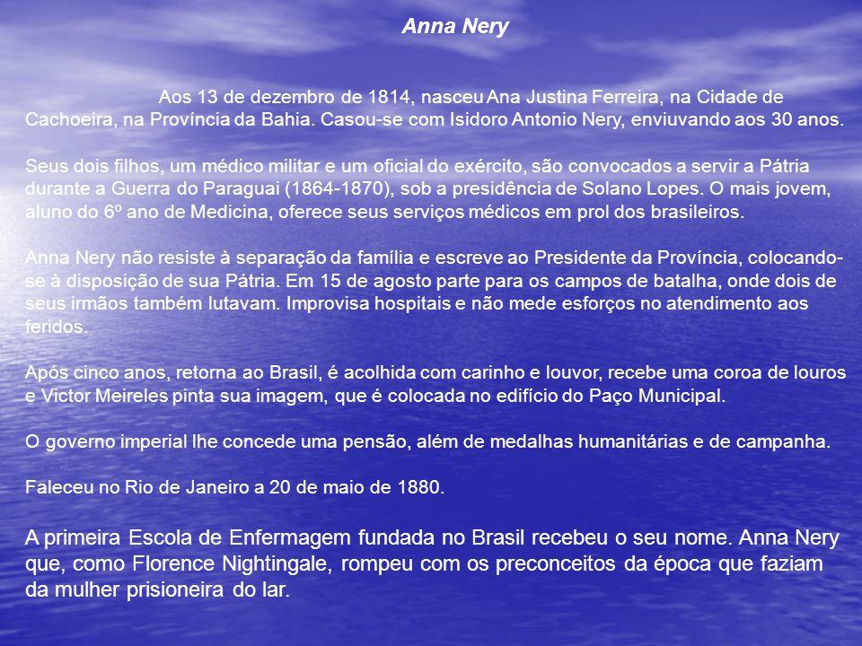 Anna Nery Aos 13 de dezembro de 1814, nasceu Ana Justina Ferreira, na Cidade de Cachoeira, na Província da Bahia. Casou-se com Isidoro Antonio Nery, enviuvando aos 30 anos.