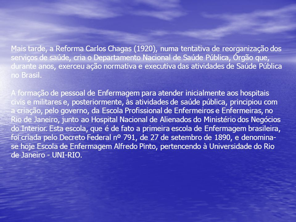 Mais tarde, a Reforma Carlos Chagas (1920), numa tentativa de reorganização dos serviços de saúde, cria o Departamento Nacional de Saúde Pública, Órgão que, durante anos, exerceu ação normativa e executiva das atividades de Saúde Pública no Brasil.