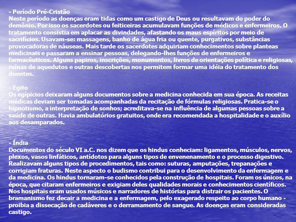 - Período Pré-Cristão Neste período as doenças eram tidas como um castigo de Deus ou resultavam do poder do demônio. Por isso os sacerdotes ou feiticeiras acumulavam funções de médicos e enfermeiros. O tratamento consistia em aplacar as divindades, afastando os maus espíritos por meio de sacrifícios. Usavam-se: massagens, banho de água fria ou quente, purgativos, substâncias provocadoras de náuseas. Mais tarde os sacerdotes adquiriam conhecimentos sobre planteas medicinais e passaram a ensinar pessoas, delegando-lhes funções de enfermeiros e farmacêuticos. Alguns papiros, inscrições, monumentos, livros de orientações política e religiosas, ruínas de aquedutos e outras descobertas nos permitem formar uma idéia do tratamento dos doentes.