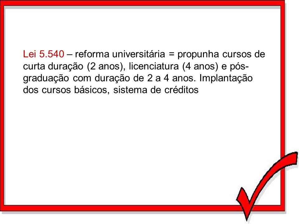 Lei 5.540 – reforma universitária = propunha cursos de curta duração (2 anos), licenciatura (4 anos) e pós-graduação com duração de 2 a 4 anos.