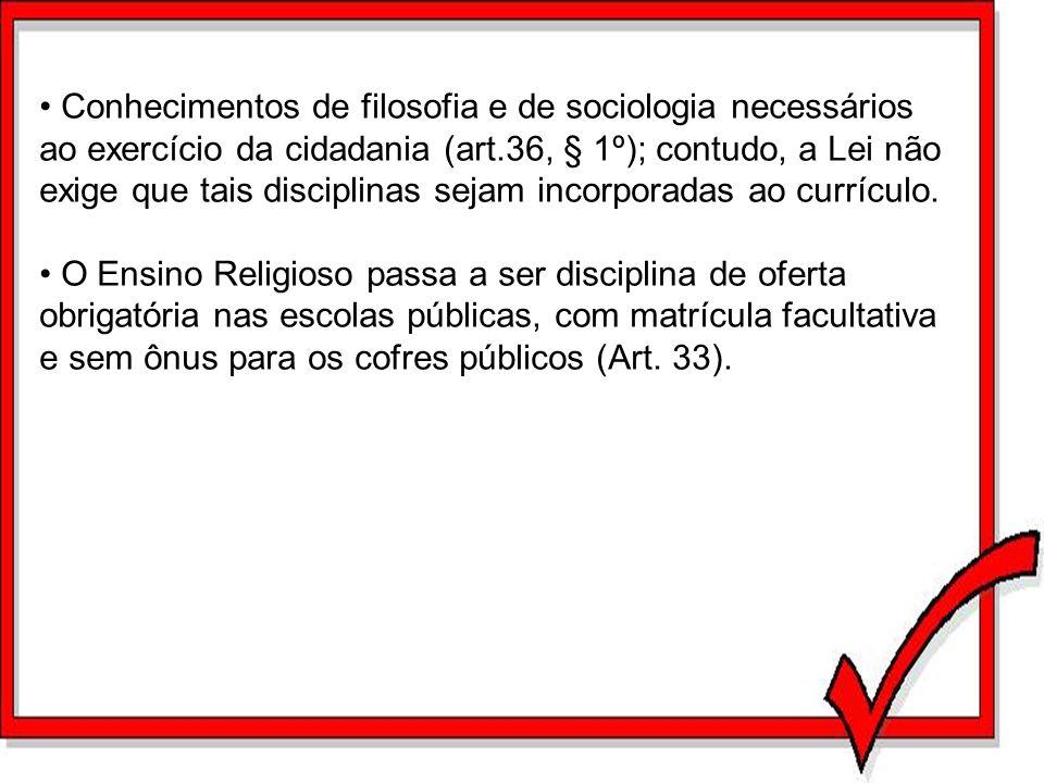 Conhecimentos de filosofia e de sociologia necessários ao exercício da cidadania (art.36, § 1º); contudo, a Lei não exige que tais disciplinas sejam incorporadas ao currículo.