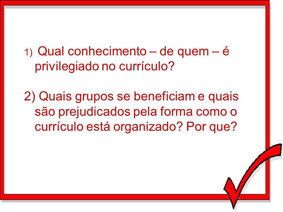 1) Qual conhecimento – de quem – é privilegiado no currículo
