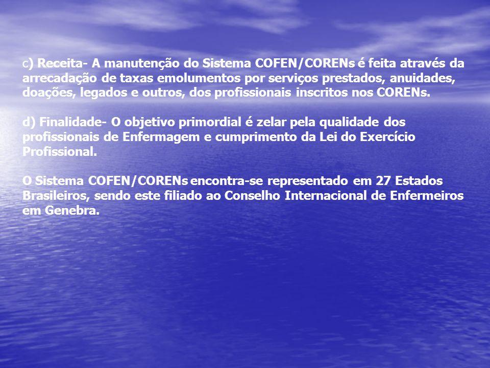 c) Receita- A manutenção do Sistema COFEN/CORENs é feita através da arrecadação de taxas emolumentos por serviços prestados, anuidades, doações, legados e outros, dos profissionais inscritos nos CORENs.