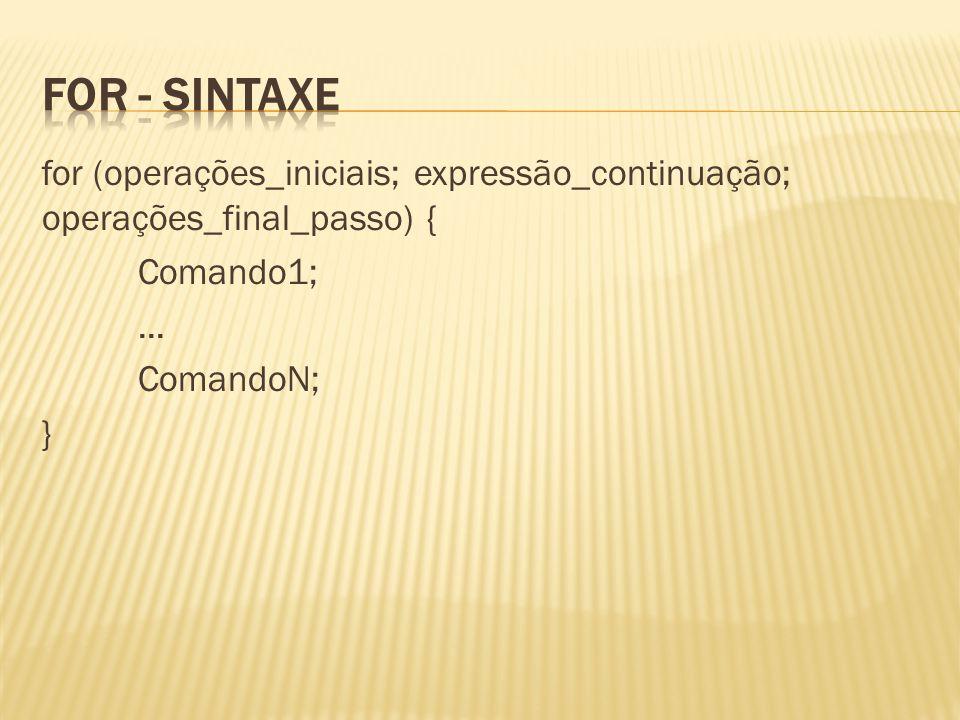 For - sintaxe for (operações_iniciais; expressão_continuação; operações_final_passo) { Comando1; ...