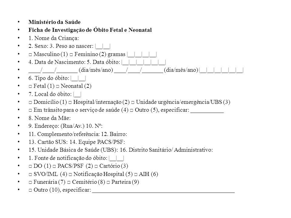 Ministério da Saúde Ficha de Investigação de Óbito Fetal e Neonatal. 1. Nome da Criança: 2. Sexo: 3. Peso ao nascer: |__|__|